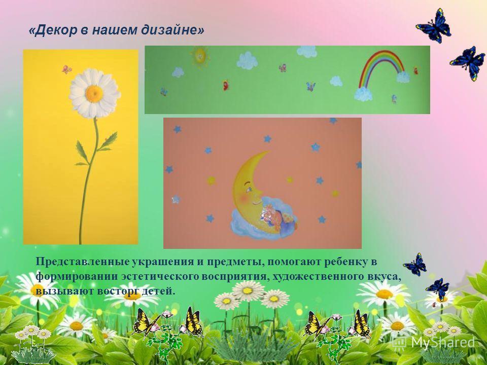 «Декор в нашем дизайне» Представленные украшения и предметы, помогают ребенку в формировании эстетического восприятия, художественного вкуса, вызывают восторг детей.