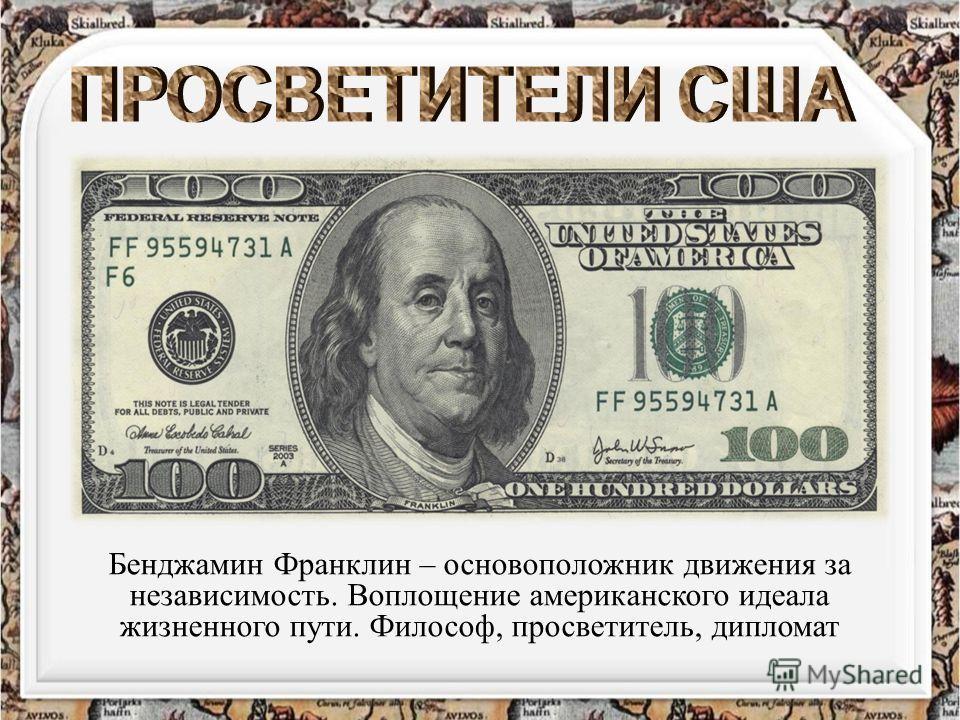 Бенджамин Франклин – основоположник движения за независимость. Воплощение американского идеала жизненного пути. Философ, просветитель, дипломат