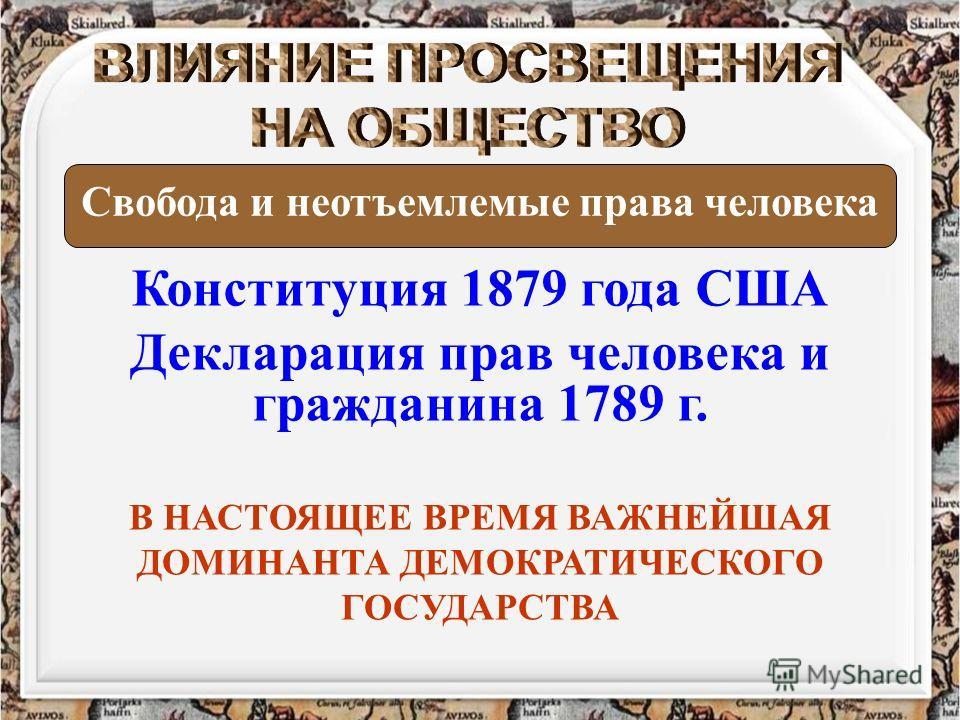 Конституция 1879 года США Декларация прав человека и гражданина 1789 г. Свобода и неотъемлемые права человека В НАСТОЯЩЕЕ ВРЕМЯ ВАЖНЕЙШАЯ ДОМИНАНТА ДЕМОКРАТИЧЕСКОГО ГОСУДАРСТВА