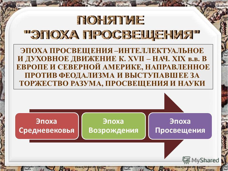 ЭПОХА ПРОСВЕЩЕНИЯ –ИНТЕЛЛЕКТУАЛЬНОЕ И ДУХОВНОЕ ДВИЖЕНИЕ К. XVII – НАЧ. XIX в.в. В ЕВРОПЕ И СЕВЕРНОЙ АМЕРИКЕ, НАПРАВЛЕННОЕ ПРОТИВ ФЕОДАЛИЗМА И ВЫСТУПАВШЕЕ ЗА ТОРЖЕСТВО РАЗУМА, ПРОСВЕЩЕНИЯ И НАУКИ Эпоха Средневековья Эпоха Возрождения Эпоха Просвещения