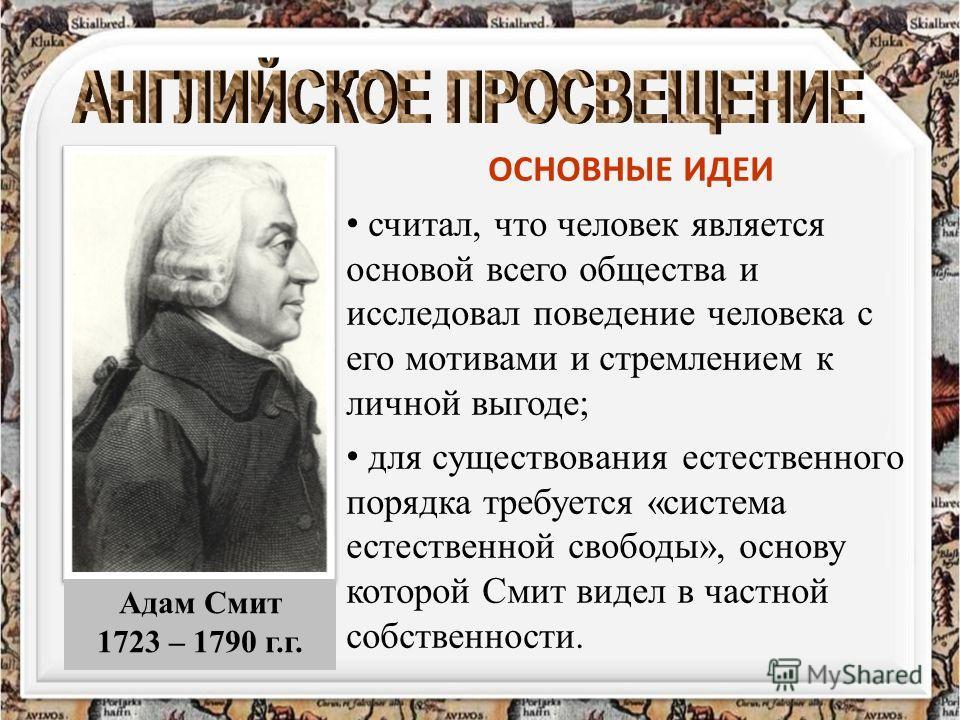 ОСНОВНЫЕ ИДЕИ считал, что человек является основой всего общества и исследовал поведение человека с его мотивами и стремлением к личной выгоде; для существования естественного порядка требуется «система естественной свободы», основу которой Смит виде