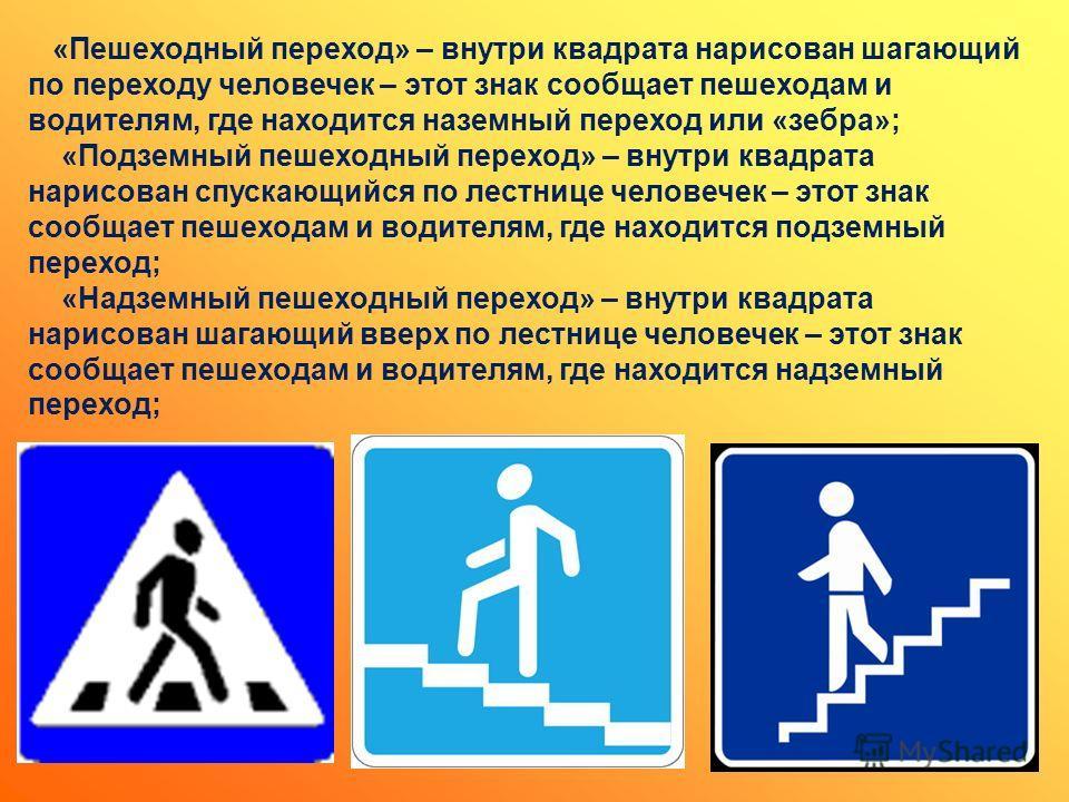 «Пешеходный переход» – внутри квадрата нарисован шагающий по переходу человечек – этот знак сообщает пешеходам и водителям, где находится наземный переход или «зебра»; «Подземный пешеходный переход» – внутри квадрата нарисован спускающийся по лестниц