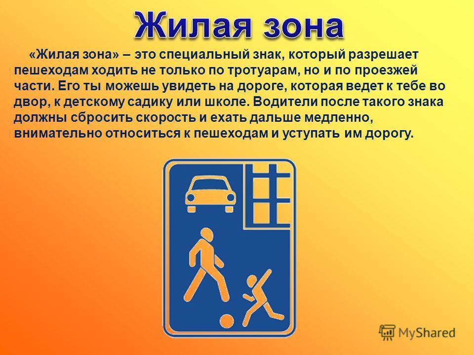 «Жилая зона» – это специальный знак, который разрешает пешеходам ходить не только по тротуарам, но и по проезжей части. Его ты можешь увидеть на дороге, которая ведет к тебе во двор, к детскому садику или школе. Водители после такого знака должны сбр