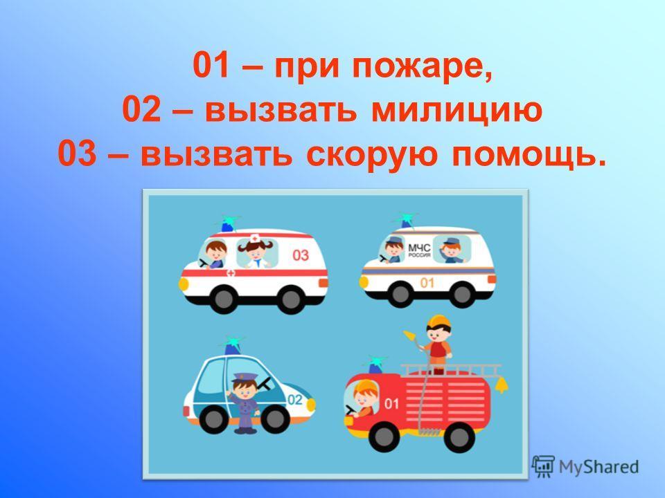 01 – при пожаре, 02 – вызвать милицию 03 – вызвать скорую помощь.