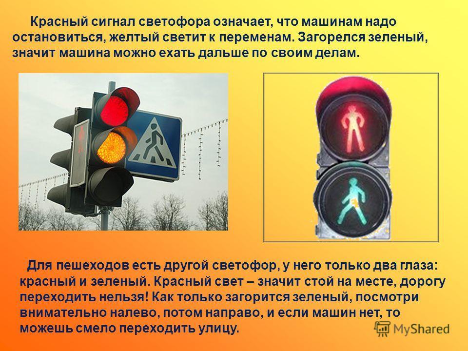 Для пешеходов есть другой светофор, у него только два глаза: красный и зеленый. Красный свет – значит стой на месте, дорогу переходить нельзя! Как только загорится зеленый, посмотри внимательно налево, потом направо, и если машин нет, то можешь смело