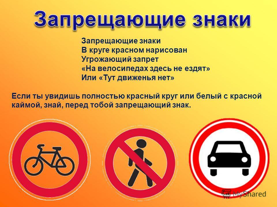 Запрещающие знаки В круге красном нарисован Угрожающий запрет «На велосипедах здесь не ездят» Или «Тут движенья нет» Если ты увидишь полностью красный круг или белый с красной каймой, знай, перед тобой запрещающий знак.