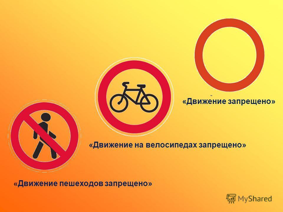 « Движение пешеходов запрещено» «Движение запрещено» «Движение на велосипедах запрещено»