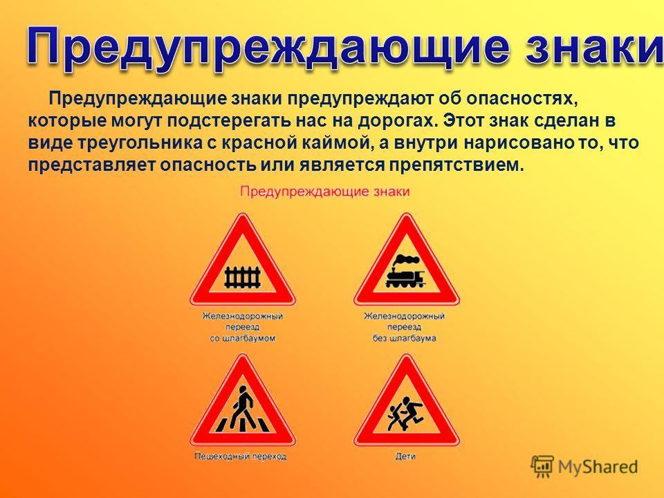 Предупреждающие знаки предупреждают об опасностях, которые могут подстерегать нас на дорогах. Этот знак сделан в виде треугольника с красной каймой, а внутри нарисовано то, что представляет опасность или является препятствием.