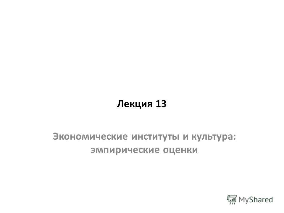 Лекция 13 Экономические институты и культура: эмпирические оценки