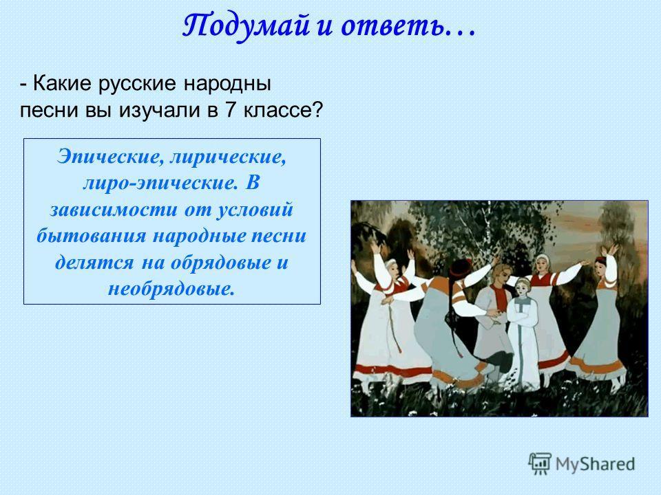 Подумай и ответь… - Какие русские народны песни вы изучали в 7 классе? Эпические, лирические, лиро-эпические. В зависимости от условий бытования народные песни делятся на обрядовые и необрядовые.