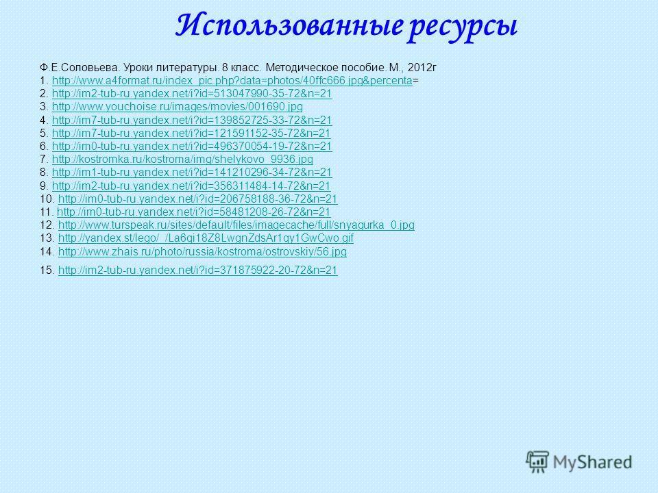 Использованные ресурсы Ф.Е.Соловьева. Уроки литературы. 8 класс. Методическое пособие. М., 2012г 1. http://www.a4format.ru/index_pic.php?data=photos/40ffc666.jpg&percenta=http://www.a4format.ru/index_pic.php?data=photos/40ffc666.jpg&percenta 2. http:
