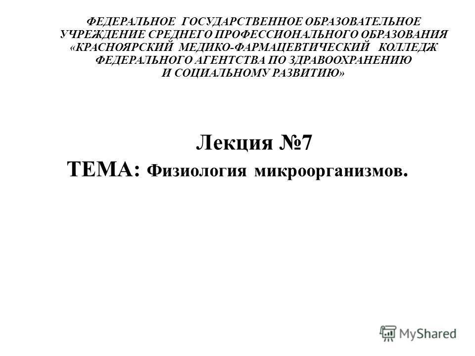 ФЕДЕРАЛЬНОЕ ГОСУДАРСТВЕННОЕ ОБРАЗОВАТЕЛЬНОЕ УЧРЕЖДЕНИЕ СРЕДНЕГО ПРОФЕССИОНАЛЬНОГО ОБРАЗОВАНИЯ «КРАСНОЯРСКИЙ МЕДИКО-ФАРМАЦЕВТИЧЕСКИЙ КОЛЛЕДЖ ФЕДЕРАЛЬНОГО АГЕНТСТВА ПО ЗДРАВООХРАНЕНИЮ И СОЦИАЛЬНОМУ РАЗВИТИЮ» Лекция 7 ТЕМА: Физиология микроорганизмов.