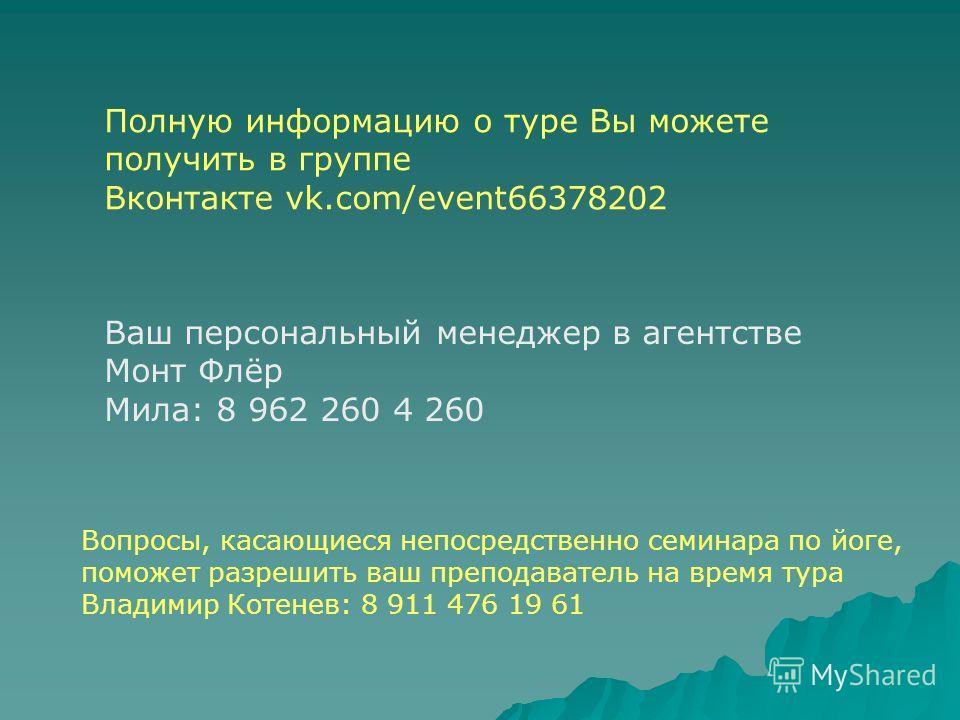 Полную информацию о туре Вы можете получить в группе Вконтакте vk.com/event66378202 Ваш персональный менеджер в агентстве Монт Флёр Мила: 8 962 260 4 260 Вопросы, касающиеся непосредственно семинара по йоге, поможет разрешить ваш преподаватель на вре
