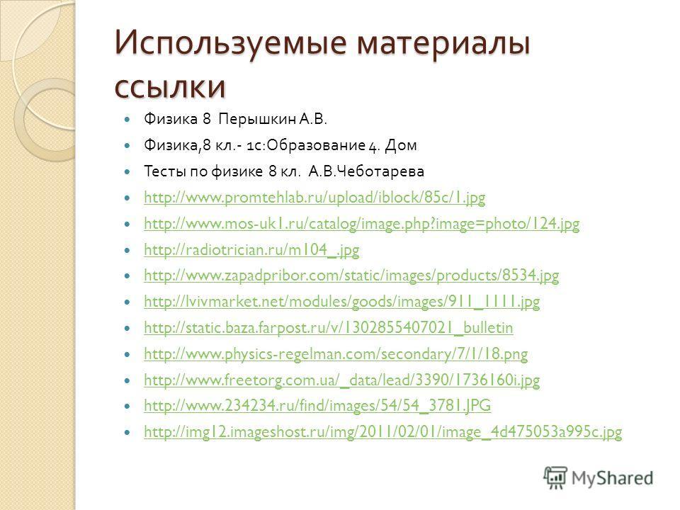 Используемые материалы ссылки Физика 8 Перышкин А. В. Физика,8 кл.- 1 с : Образование 4. Дом Тесты по физике 8 кл. А. В. Чеботарева http://www.promtehlab.ru/upload/iblock/85c/1.jpg http://www.mos-uk1.ru/catalog/image.php?image=photo/124.jpg http://ra