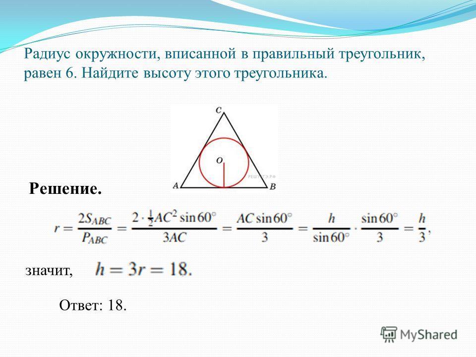 Найдите радиус окружности, вписанной в правильный треугольник, высота которого равна 6. Решение. Радиус окружности, вписанной в равносторонний треугольник, равен одной трети высоты. Поэтому он равен 2. Ответ: 2.