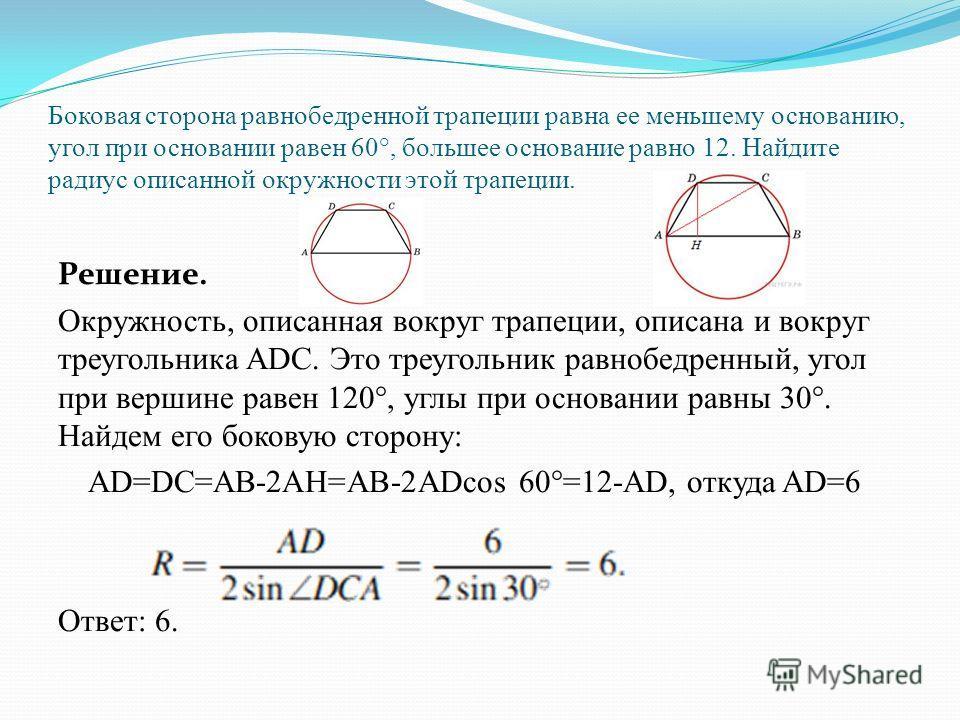 Около трапеции описана окружность. Периметр трапеции равен 22, средняя линия равна 5. Найдите боковую сторону трапеции. Решение. Трапеция – равнобедренная, т. к. вокруг неё описана окружность. Ответ: 6.