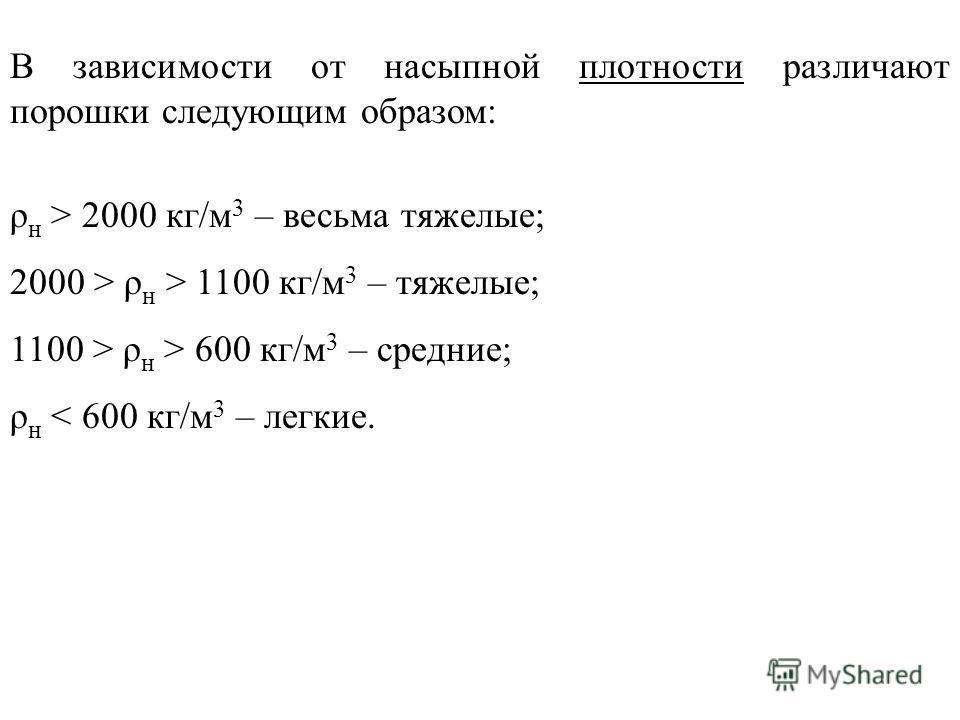 В зависимости от насыпной плотности различают порошки следующим образом: ρ н > 2000 кг/м 3 – весьма тяжелые; 2000 > ρ н > 1100 кг/м 3 – тяжелые; 1100 > ρ н > 600 кг/м 3 – средние; ρ н < 600 кг/м 3 – легкие.