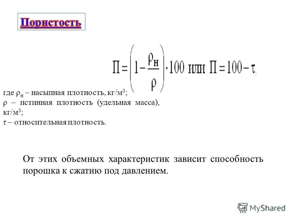 где ρ н – насыпная плотность, кг/м 3 ; ρ – истинная плотность (удельная масса), кг/м 3 ; τ – относительная плотность. От этих объемных характеристик зависит способность порошка к сжатию под давлением.