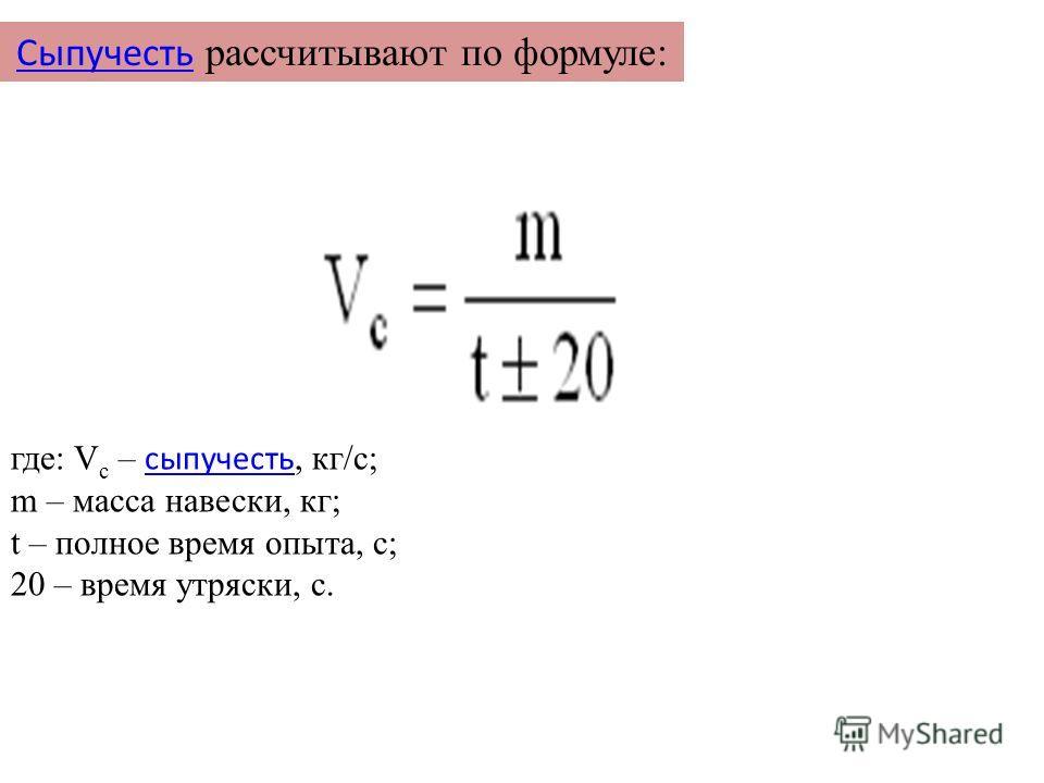 Сыпучесть Сыпучесть рассчитывают по формуле: где: V c – сыпучесть, кг/с; сыпучесть m – масса навески, кг; t – полное время опыта, с; 20 – время утряски, с.