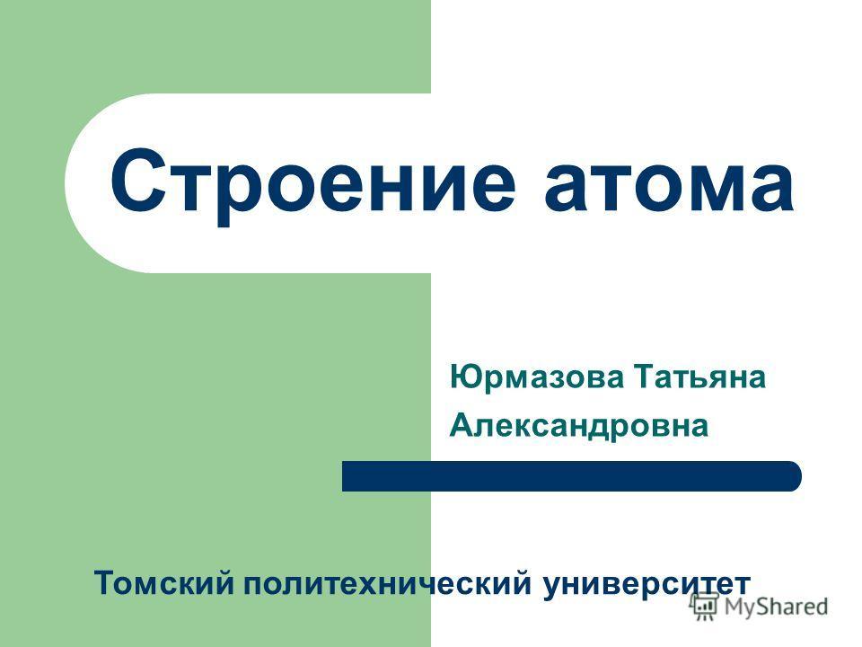 Строение атома Юрмазова Татьяна Александровна Томский политехнический университет