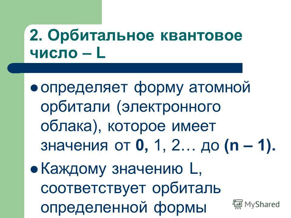 2. Орбитальное квантовое число – L определяет форму атомной орбитали (электронного облака), которое имеет значения от 0, 1, 2… до (n – 1). Каждому значению L, соответствует орбиталь определенной формы