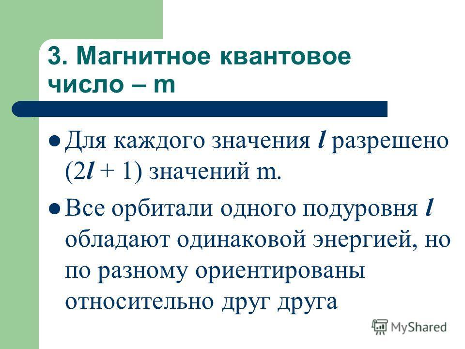 3. Магнитное квантовое число – m Для каждого значения l разрешено (2l + 1) значений m. Все орбитали одного подуровня l обладают одинаковой энергией, но по разному ориентированы относительно друг друга