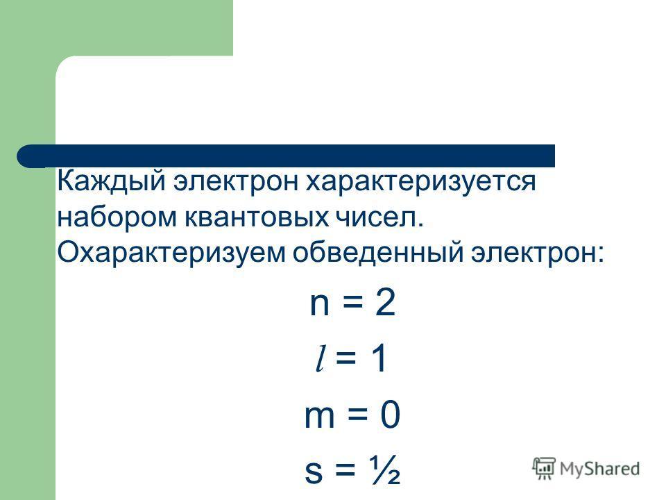 Каждый электрон характеризуется набором квантовых чисел. Охарактеризуем обведенный электрон: n = 2 l = 1 m = 0 s = ½