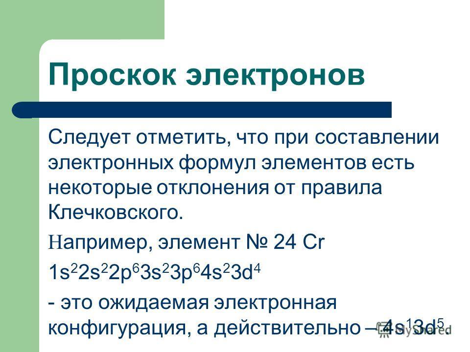 Проскок электронов Следует отметить, что при составлении электронных формул элементов есть некоторые отклонения от правила Клечковского. Н апример, элемент 24 Cr 1s 2 2s 2 2p 6 3s 2 3p 6 4s 2 3d 4 - это ожидаемая электронная конфигурация, а действите