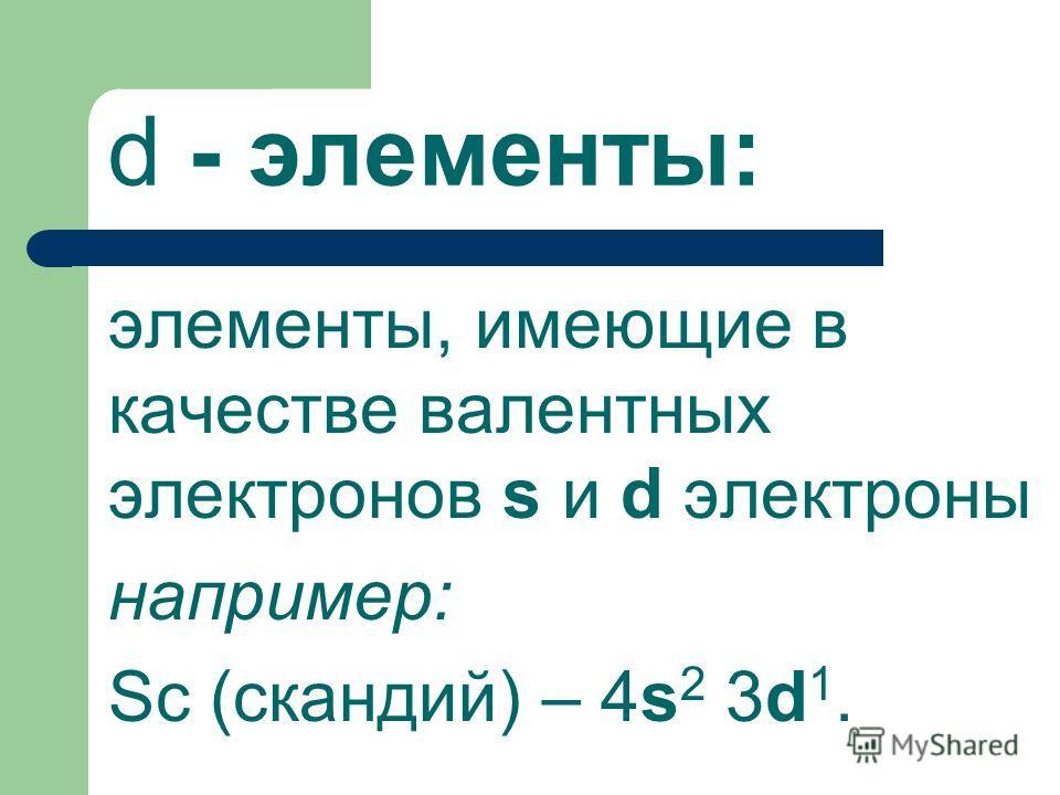 d - элементы: элементы, имеющие в качестве валентных электронов s и d электроны например: Sc (скандий) – 4s 2 3d 1.