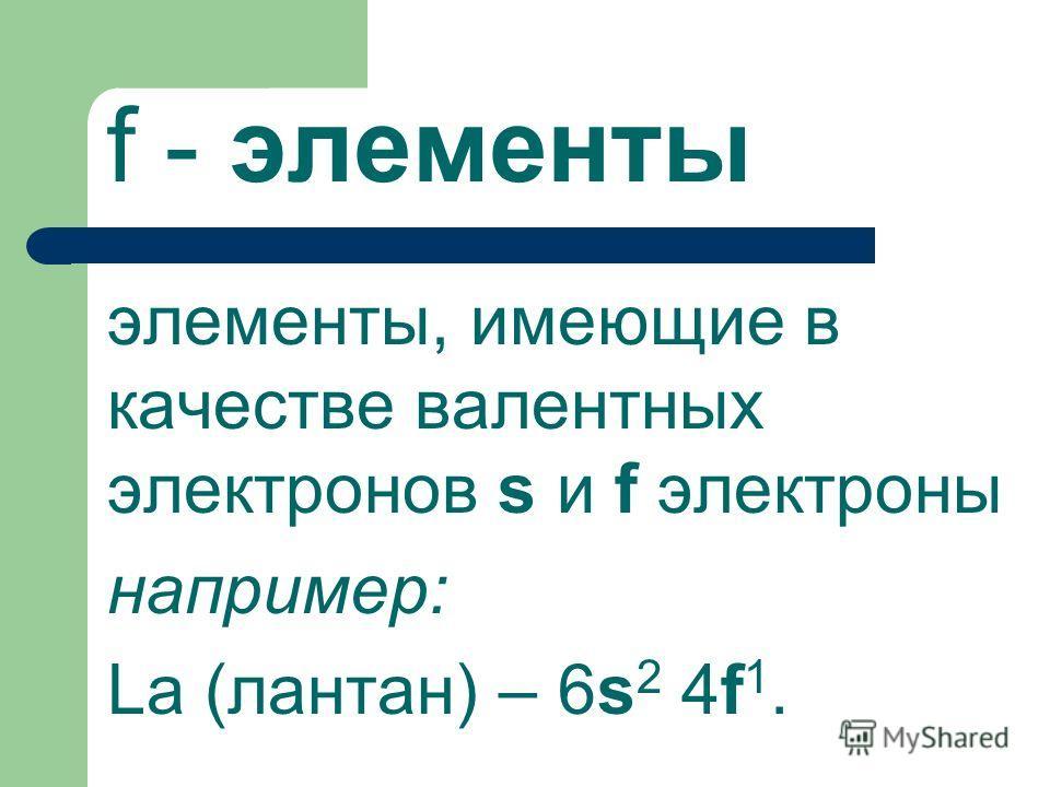 f - элементы элементы, имеющие в качестве валентных электронов s и f электроны например: La (лантан) – 6s 2 4f 1.