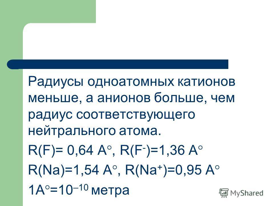 Радиусы одноатомных катионов меньше, а анионов больше, чем радиус соответствующего нейтрального атома. R(F)= 0,64 A°, R(F - )=1,36 A° R(Na)=1,54 A°, R(Na + )=0,95 A° 1A°=10 –10 метра