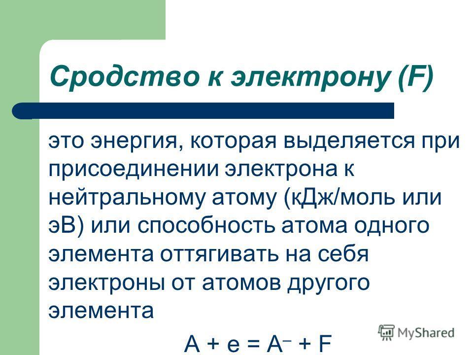 Сродство к электрону (F) это энергия, которая выделяется при присоединении электрона к нейтральному атому (кДж/моль или эВ) или способность атома одного элемента оттягивать на себя электроны от атомов другого элемента А + е = А – + F