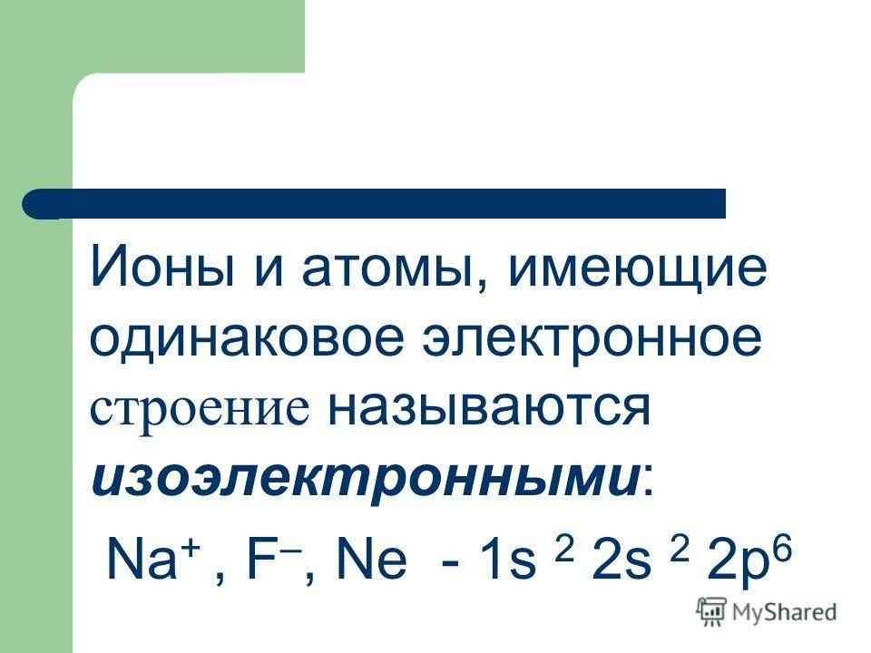 Ионы и атомы, имеющие одинаковое электронное строение называются изоэлектронными: Na +, F –, Ne - 1s 2 2s 2 2p 6