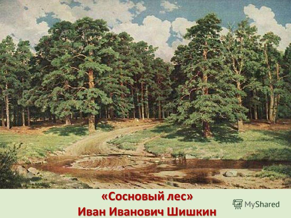 «Сосновый лес» Иван Иванович Шишкин «Сосновый лес» Иван Иванович Шишкин