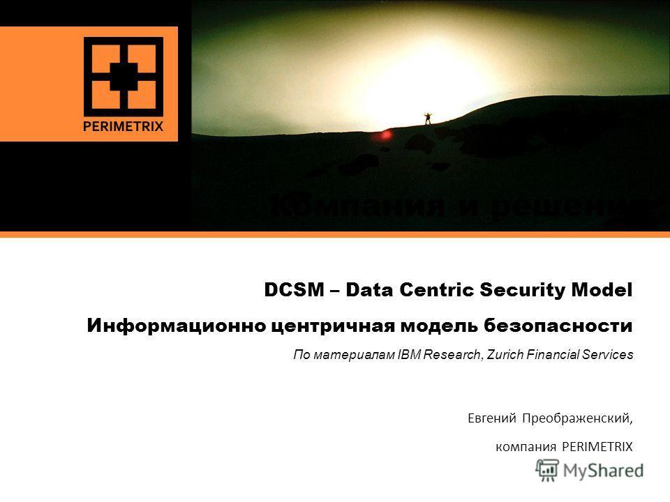 KEEPING SECRETS SAFE Компания и решения DCSM – Data Centric Security Model Информационно центричная модель безопасности По материалам IBM Research, Zurich Financial Services Евгений Преображенский, компания PERIMETRIX