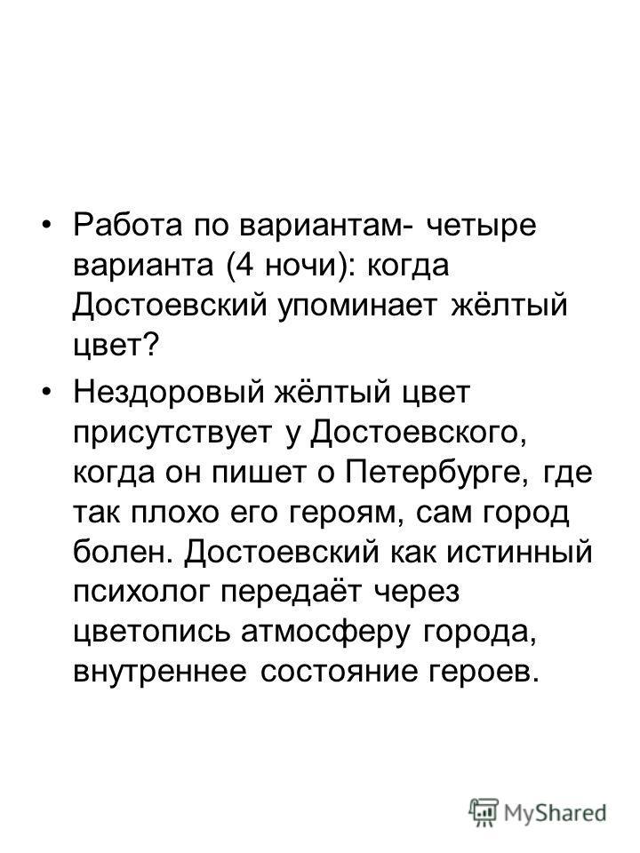 Работа по вариантам- четыре варианта (4 ночи): когда Достоевский упоминает жёлтый цвет? Нездоровый жёлтый цвет присутствует у Достоевского, когда он пишет о Петербурге, где так плохо его героям, сам город болен. Достоевский как истинный психолог пере