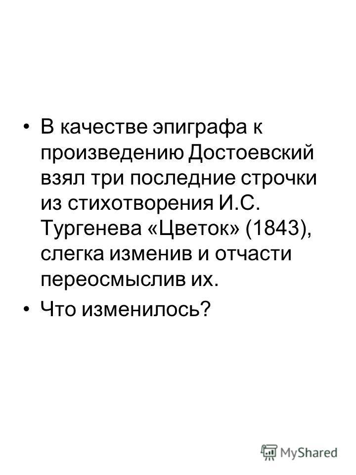В качестве эпиграфа к произведению Достоевский взял три последние строчки из стихотворения И.С. Тургенева «Цветок» (1843), слегка изменив и отчасти переосмыслив их. Что изменилось?