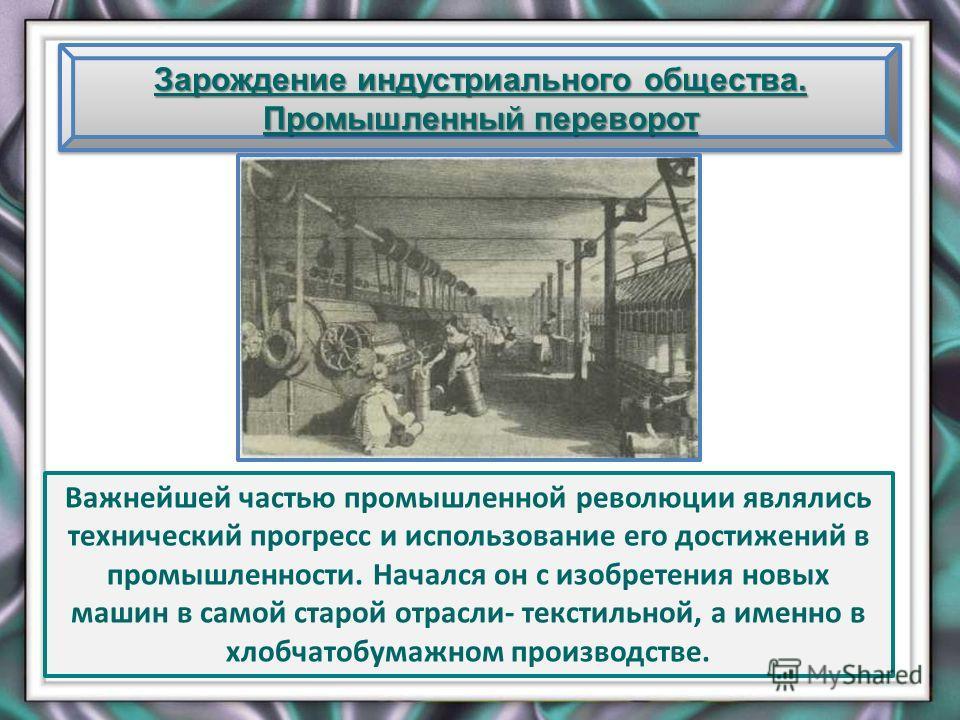 Зарождение индустриального общества. Промышленный переворот Важнейшей частью промышленной революции являлись технический прогресс и использование его достижений в промышленности. Начался он с изобретения новых машин в самой старой отрасли- текстильно