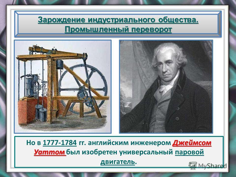 Зарождение индустриального общества. Промышленный переворот Джеймсом Уаттом Но в 1777-1784 гг. английским инженером Джеймсом Уаттом был изобретен универсальный паровой двигатель.