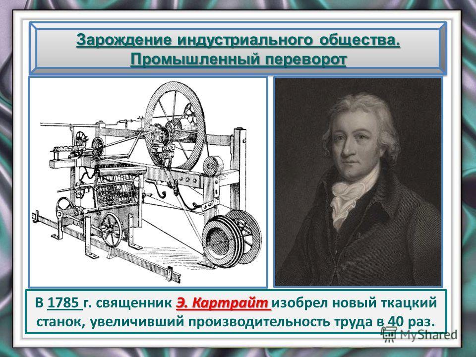 Зарождение индустриального общества. Промышленный переворот Э. Картрайт В 1785 г. священник Э. Картрайт изобрел новый ткацкий станок, увеличивший производительность труда в 40 раз.