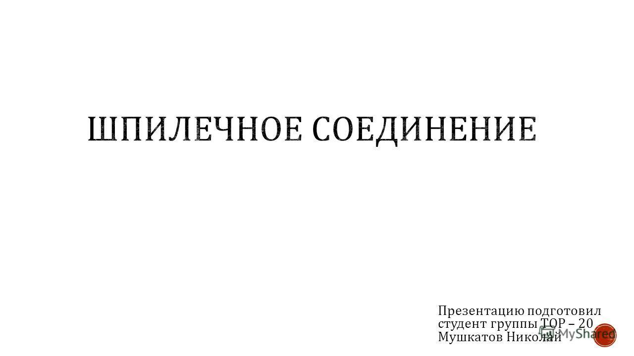 Презентацию подготовил студент группы ТОР – 20 Мушкатов Николай