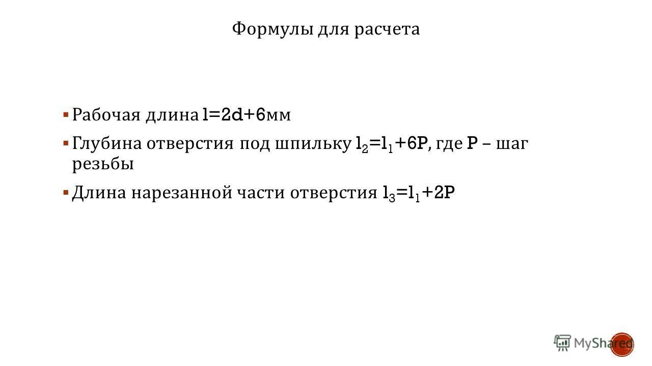 Формулы для расчета Рабочая длина l=2d+6 мм Глубина отверстия под шпильку l 2 =l 1 +6P, где P – шаг резьбы Длина нарезанной части отверстия l 3 =l 1 +2P