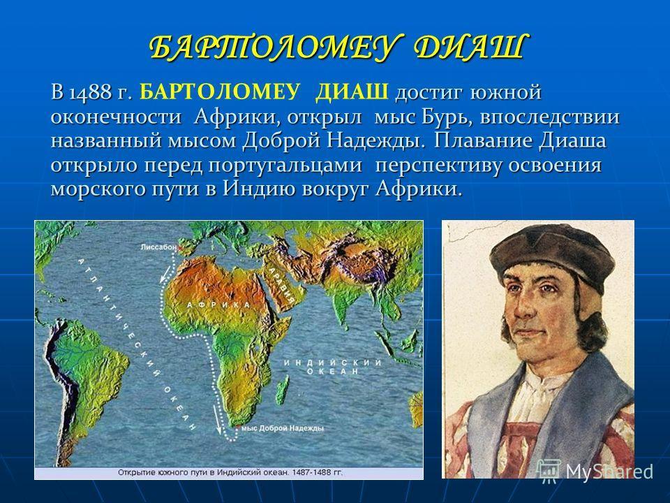 В 1488 г. БАРТОЛОМЕУ ДИАШ д дд достиг южной оконечности Африки, открыл мыс Бурь, впоследствии названный мысом Доброй Надежды. Плавание Диаша открыло перед португальцами перспективу освоения морского пути в Индию вокруг Африки. БАРТОЛОМЕУ ДИАШ