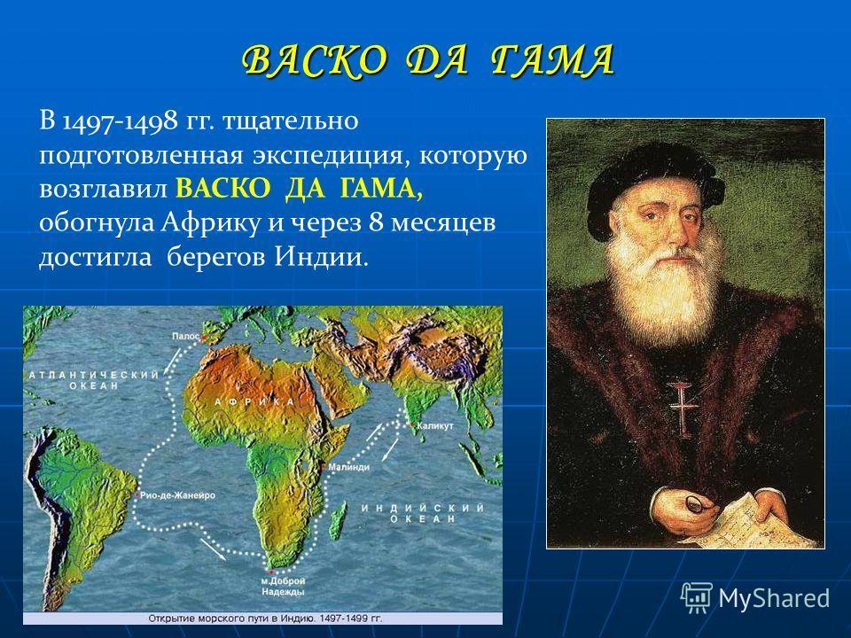 ВАСКО ДА ГАМА В 1497-1498 гг. тщательно подготовленная экспедиция, которую возглавил ВАСКО ДА ГАМА, обогнула Африку и через 8 месяцев достигла берегов Индии.