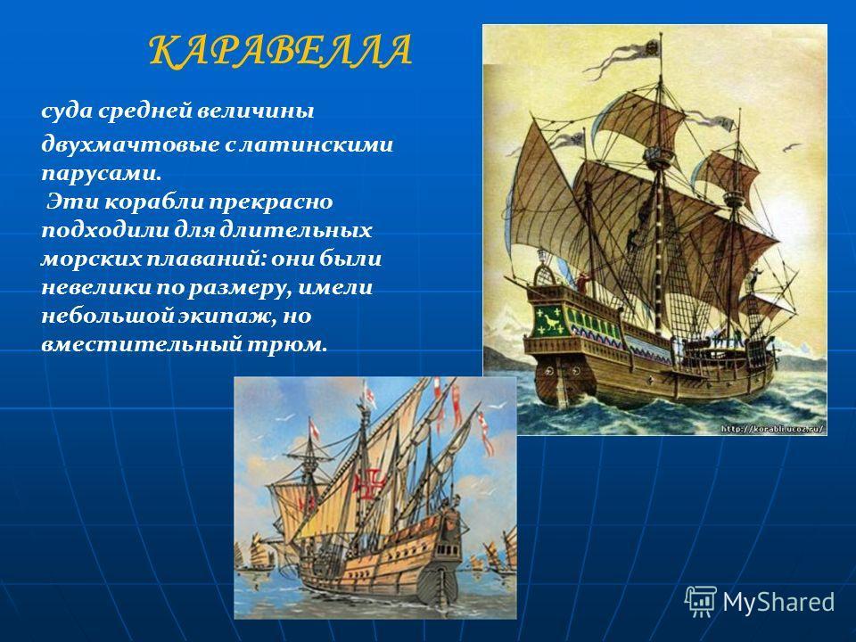 суда средней величины двухмачтовые с латинскими парусами. Эти корабли прекрасно подходили для длительных морских плаваний: они были невелики по размеру, имели небольшой экипаж, но вместительный трюм. КАРАВЕЛЛА