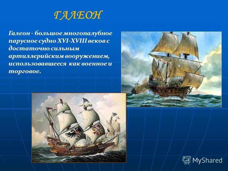 Галеон - большое многопалубное парусное судно XVI-XVIII веков с достаточно сильным артиллерийским вооружением, использовавшееся как военное и торговое. ГАЛЕОН