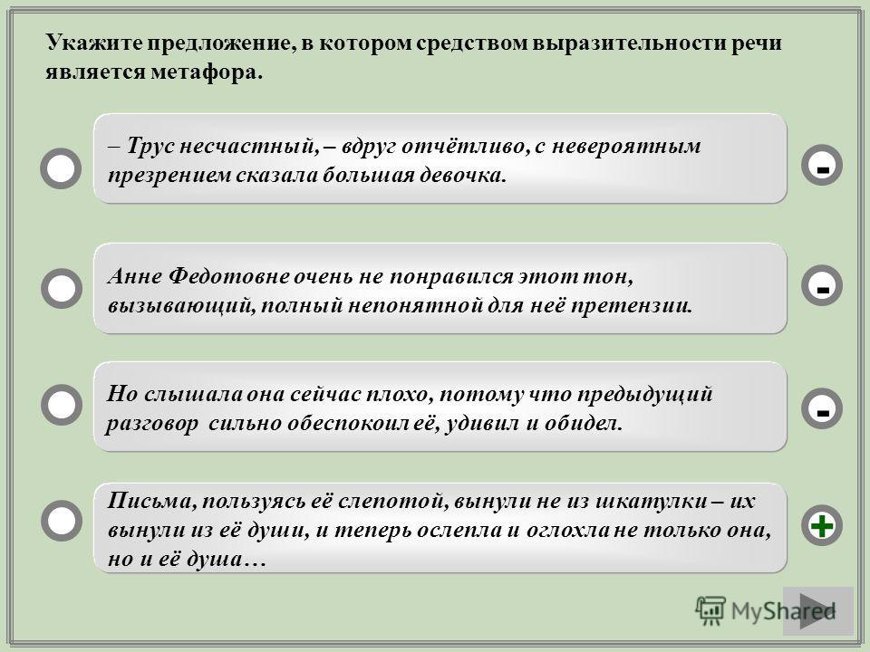 Укажите предложение, в котором средством выразительности речи является метафора. Письма, пользуясь её слепотой, вынули не из шкатулки – их вынули из её души, и теперь ослепла и оглохла не только она, но и её душа… Анне Федотовне очень не понравился э