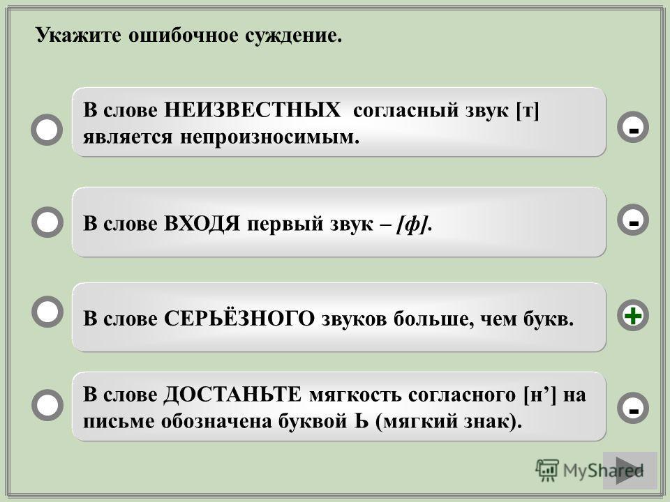 Укажите ошибочное суждение. В слове СЕРЬЁЗНОГО звуков больше, чем букв. В слове ВХОДЯ первый звук – [ф]. В слове ДОСТАНЬТЕ мягкость согласного [н] на письме обозначена буквой Ь (мягкий знак). В слове НЕИЗВЕСТНЫХ согласный звук [т] является непроизнос