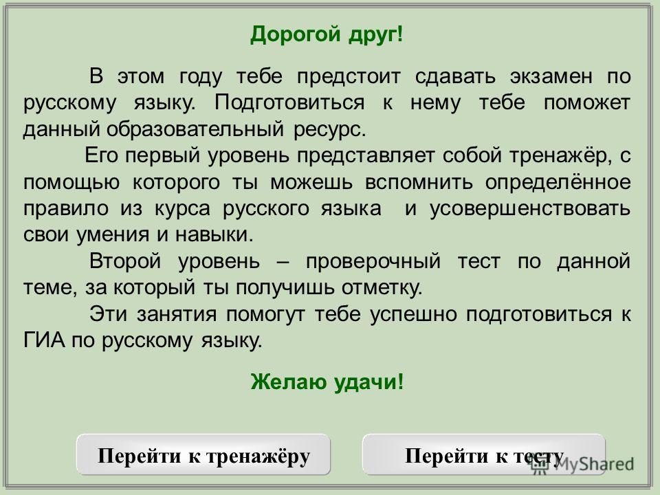Дорогой друг! В этом году тебе предстоит сдавать экзамен по русскому языку. Подготовиться к нему тебе поможет данный образовательный ресурс. Его первый уровень представляет собой тренажёр, с помощью которого ты можешь вспомнить определённое правило и