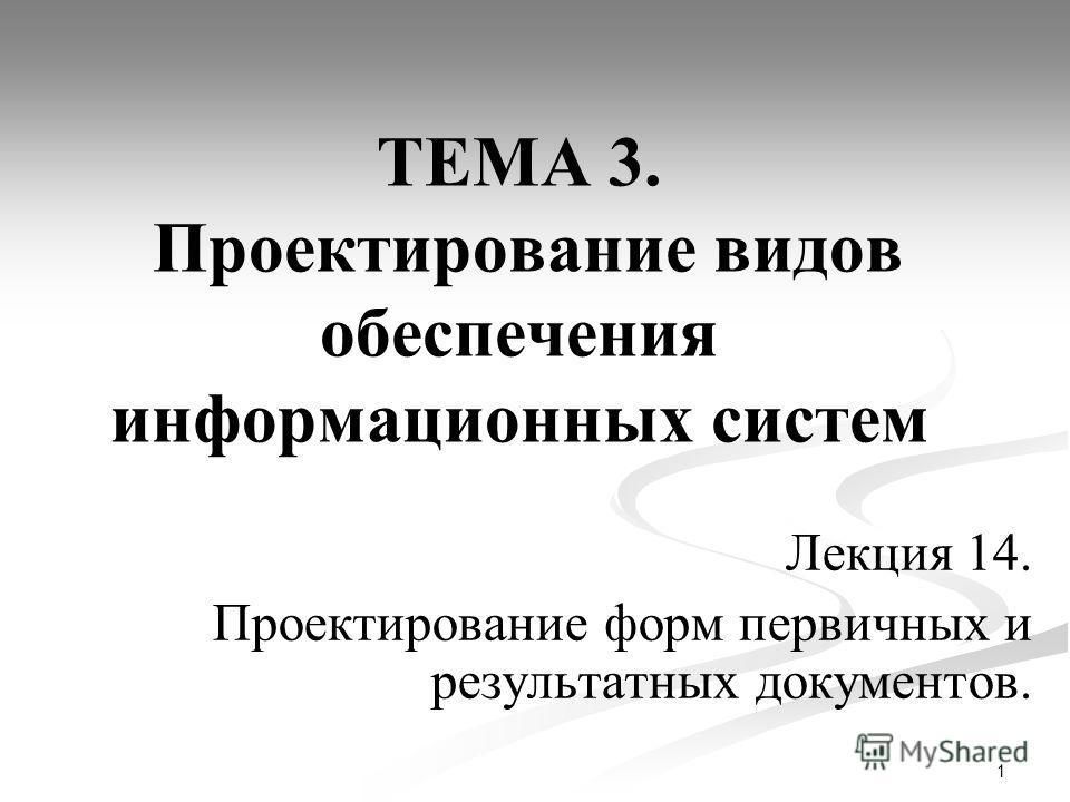 1 Лекция 14. Проектирование форм первичных и результатных документов. ТЕМА 3. Проектирование видов обеспечения информационных систем